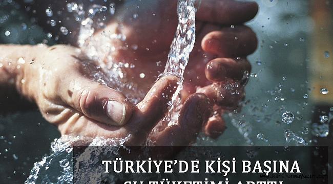 TÜRKİYE'DE KİŞİ BAŞINA SU TÜKETİMİ ARTTI