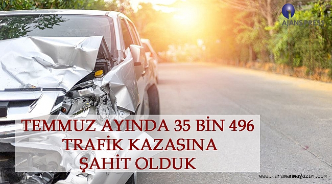 TEMMUZ AYINDA 35 BİN 496 TRAFİK KAZASINA ŞAHİT OLDUK