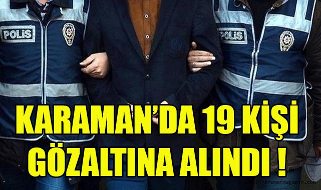 Karaman'da 19 Kişi Gözaltına Alındı!