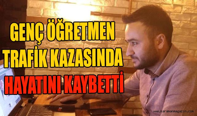 KARAMAN'DA GENÇ ÖĞRETMEN TRAFİK KAZASINDA HAYATINI KAYBETTİ